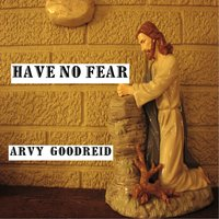 Have No Fear — Arvy Goodreid