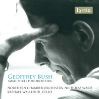 Bush: Small Pieces for Orchestra — Raphael Wallfisch, Northern Chamber Orchestra, Nicholas Ward, Geoffrey Bush