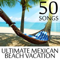 50 Songs for the Ultimate Mexican Beach Vacation - Top Music from Mexico to Relax in the Summer Sun — сборник