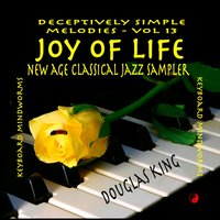 Joy of Life (New Age Classical Jazz Sampler): Deceptively Simple Melodies, Vol. 13 — Douglas King