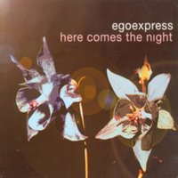 Here Comes The Night — Egoexpress