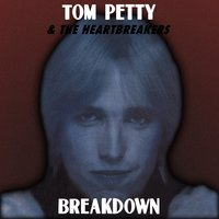 Breakdown — Tom Petty, Tom Petty And The Heartbreakers, The Heartbreakers