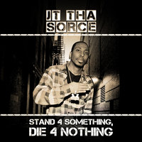 Stand 4 Something, Die 4 Nothing — J.T. Tha Sorce