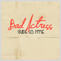 Guide Us Home — Bad Actress