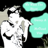 We Want the Blunt — Danny A