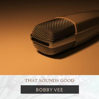 That Sounds Good — Bobby Vee