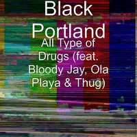 All Type of Drugs (feat. Bloody Jay, Ola Playa & Thug) — Thug, Bloody Jay, Ola Playa, Black Portland, DJ Tripp Da HitMajor
