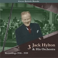 Great British Bands / Jack Hylton & His Orchestra, Volume 3 / Recordings 1926 - 1939 — Jack Hylton & His Orchestra