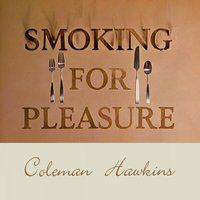 Smoking for Pleasure — Coleman Hawkins, Coleman Hawkins & His Orchestra, Coleman Hawkins acc. By The Ramblers, Coleman Hawkins & His Orchestra, Coleman Hawkins, Coleman Hawkins Acc. By The Ramblers