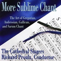 More Sublime Chant: The Art of Gregorian, Ambrosian, Gallican, and Sarum Chant — The Cathedral Singers, Richard  Proulx (conductor)