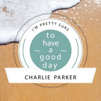 To Have A Good Day — Charlie Parker