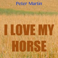 I Love My Horse — Peter Martin