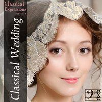 Classical Expressions Presents: Classical Wedding: The Classical Wedding Song You are Looking for is Here — сборник