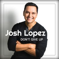 Don't Give Up — Josh Lopez