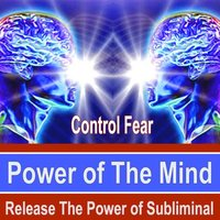 Control Fear Power of the Mind - Release the Power of Subliminal Music — Power of the Mind Subliminal Messages