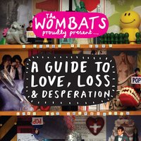 Proudly Present....A Guide To Love, Loss & Desperation — The Wombats