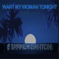 Want My Woman Tonight — Starkey Banton