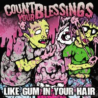 Like Gum In Your Hair — Count Your Blessings