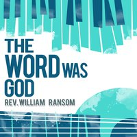 The Word Was God — Rev. William Ransom