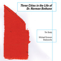 Three Cities in the Life of Dr Norman Bethune — Tim Brady