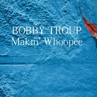 Makin' Whoopee — Bobby Troup