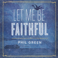 Let Me Be Faithful — Phil Green