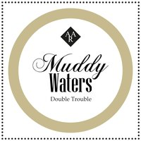 Double Trouble — Muddy Waters