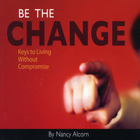 Be the Change: Keys to Living without Compromise — Nancy Alcorn