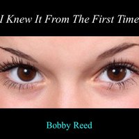 I Knew It from the First Time — Bobby Reed