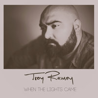 When the Lights Came — Troy, Troy Ramey