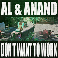 Don't Want to Work — AL, Al and Anand, Anand
