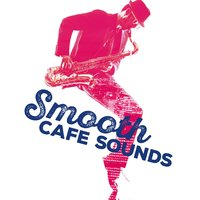 Smooth Cafe Sounds — Smooth Jazz Cafe