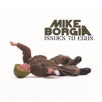 ISSUES TO EGOS — MIKE BORGIA
