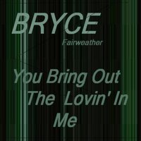You Bring Out the Lovin' in Me — Bryce Fairweather