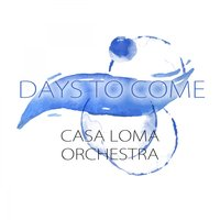 Days To Come — Casa Loma Orchestra