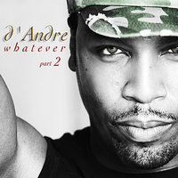 Whatever Part 2 — D'Andre