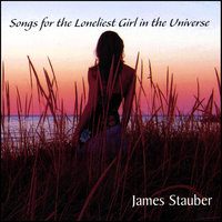 Songs for the Loneliest Girl in the Universe — james stauber