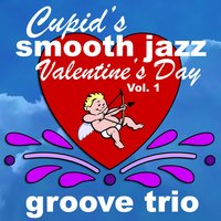 Cupid's Smooth Jazz Valentine's Day Vol. 1 — Groove Trio