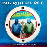 It's Been Awhile — Big River Cree