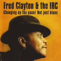 Changing Up The Pace! Not Just Blues — Fred Clayton & The Irc