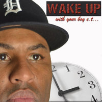 Wake Up With Your Boy Et! — Etthehiphoppreacher