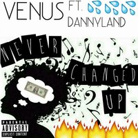Never Changed up — Venus, Dannyland