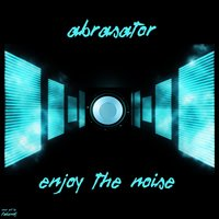 Enjoy The Noise — Abrasator