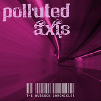 The Dubsuck Chronicles — Polluted Axis