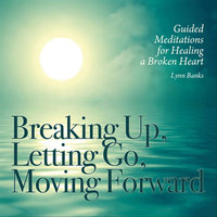 Breaking Up, Letting Go, Moving Forward: Guided Meditations for Healing a Broken Heart — Lynn Banks
