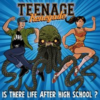 Is there life after high school? — Teenage renegade