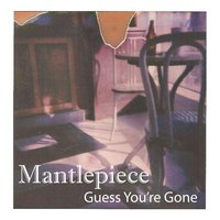 Guess You're Gone — Mantlepiece