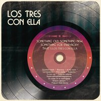 Something Old, Something New, Something For Everybody That´s Los Tres Con Ella — Los Tres