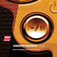 Andrew Norman: Play — Boston Modern Orchestra Project, Gil Rose, Andrew Norman