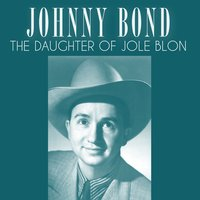 The Daughter of Jole Blon — Johnny Bond